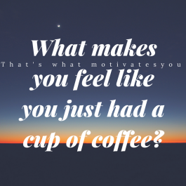 What makes you feel like you just had a cup of coffee-